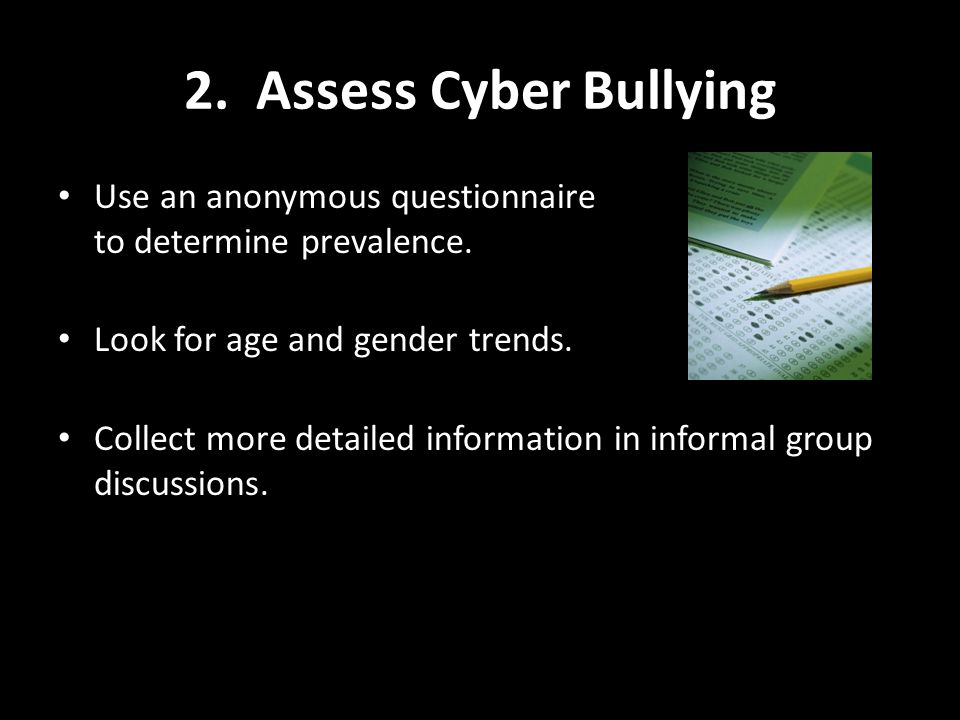 2. Assess Cyber Bullying Use an anonymous questionnaire to determine prevalence.