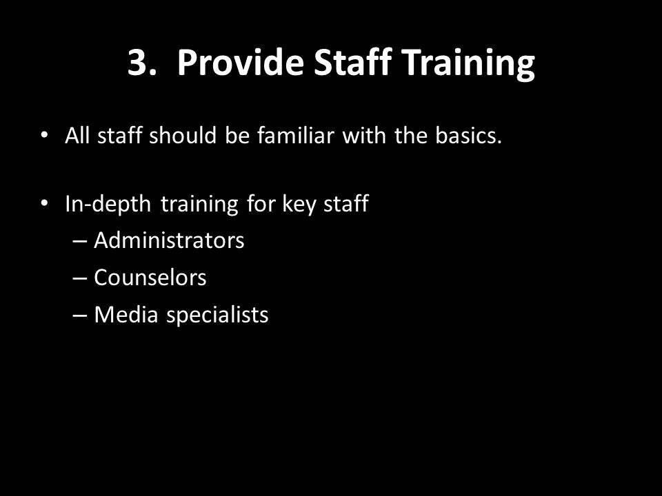 3. Provide Staff Training All staff should be familiar with the basics. In-depth training for key staff – Administrators – Counselors – Media speciali