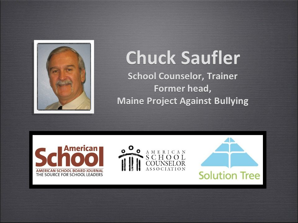 Chuck Saufler School Counselor, Trainer Former head, Maine Project Against Bullying