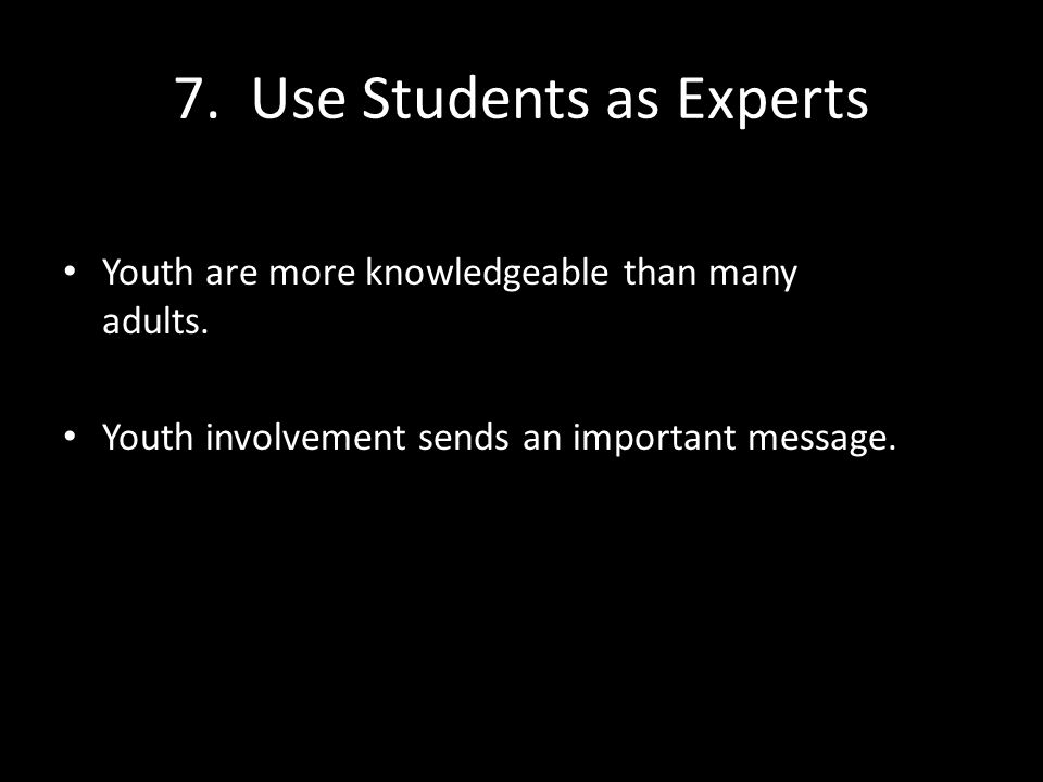 7. Use Students as Experts Youth are more knowledgeable than many adults.