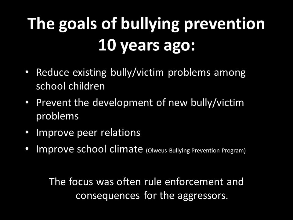 The goals of bullying prevention 10 years ago: Reduce existing bully/victim problems among school children Prevent the development of new bully/victim
