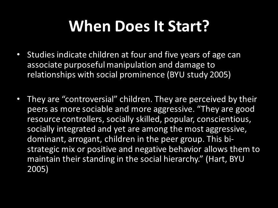 When Does It Start? Studies indicate children at four and five years of age can associate purposeful manipulation and damage to relationships with soc