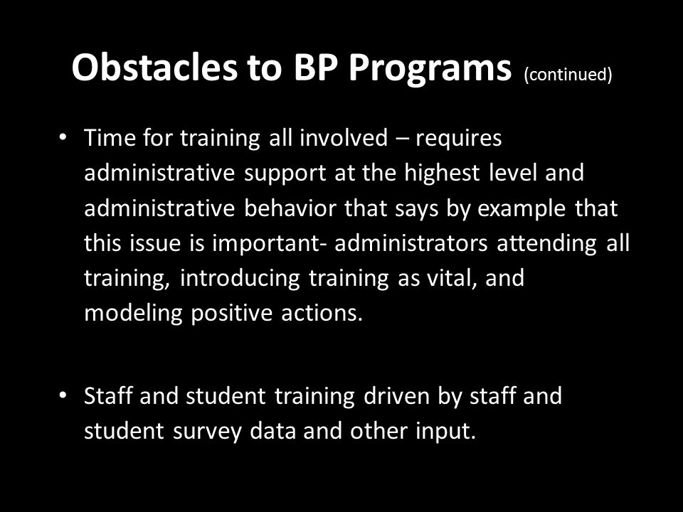 Obstacles to BP Programs (continued) Time for training all involved – requires administrative support at the highest level and administrative behavior that says by example that this issue is important- administrators attending all training, introducing training as vital, and modeling positive actions.