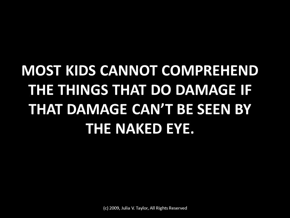 MOST KIDS CANNOT COMPREHEND THE THINGS THAT DO DAMAGE IF THAT DAMAGE CAN'T BE SEEN BY THE NAKED EYE. (c) 2009, Julia V. Taylor, All Rights Reserved