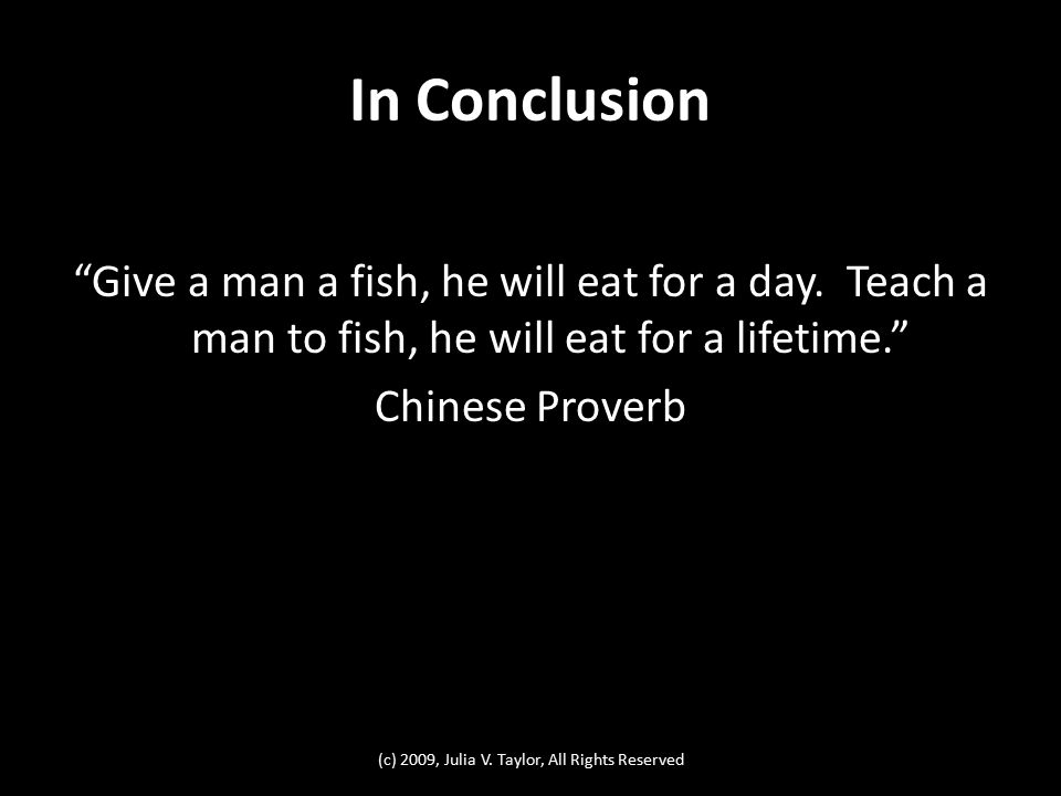 In Conclusion Give a man a fish, he will eat for a day.