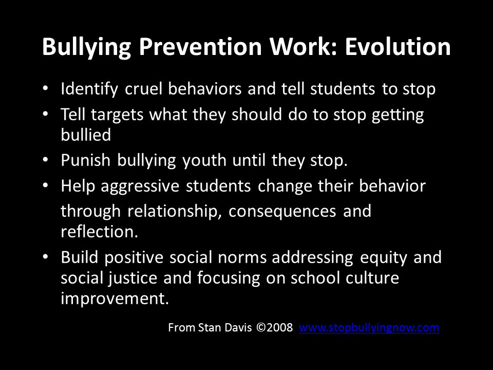 Bullying Prevention Work: Evolution Identify cruel behaviors and tell students to stop Tell targets what they should do to stop getting bullied Punish