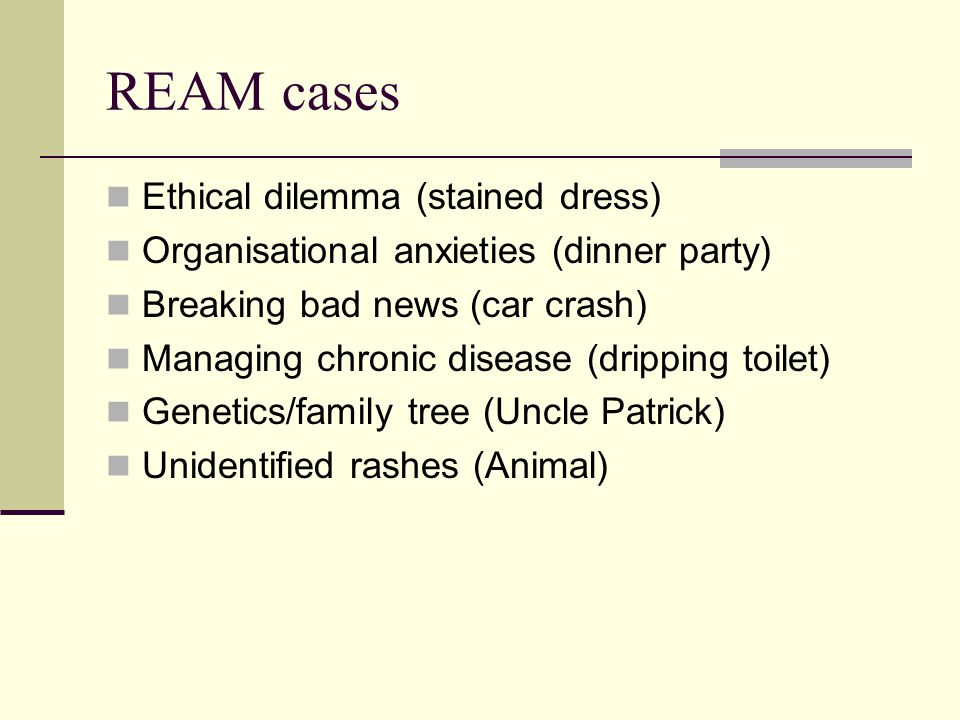 REAM cases Ethical dilemma (stained dress) Organisational anxieties (dinner party) Breaking bad news (car crash) Managing chronic disease (dripping toilet) Genetics/family tree (Uncle Patrick) Unidentified rashes (Animal)