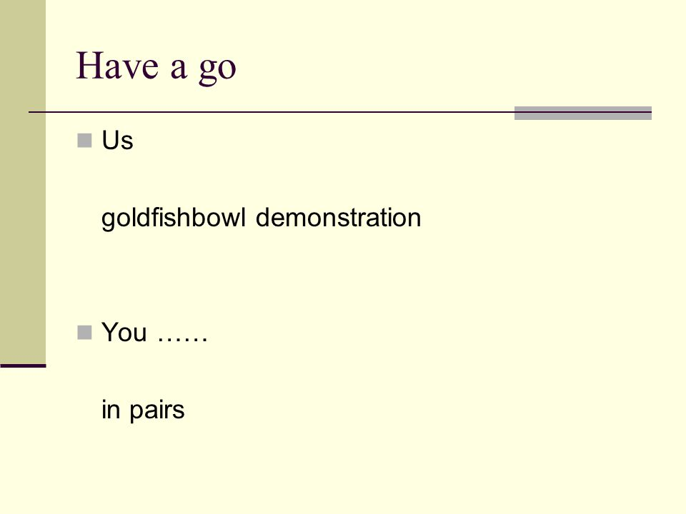 Have a go Us goldfishbowl demonstration You …… in pairs