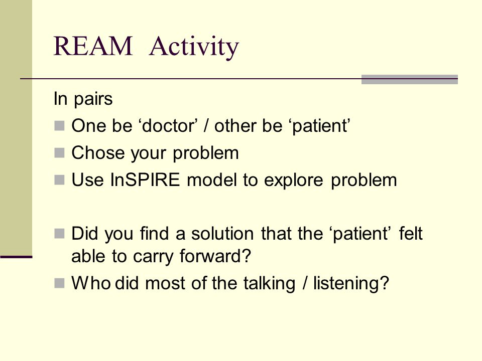 REAM Activity In pairs One be 'doctor' / other be 'patient' Chose your problem Use InSPIRE model to explore problem Did you find a solution that the '