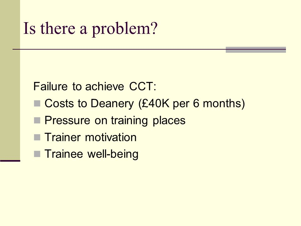 Is there a problem? Failure to achieve CCT: Costs to Deanery (£40K per 6 months) Pressure on training places Trainer motivation Trainee well-being