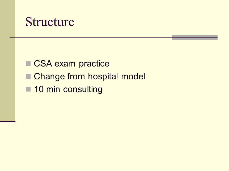 Structure CSA exam practice Change from hospital model 10 min consulting