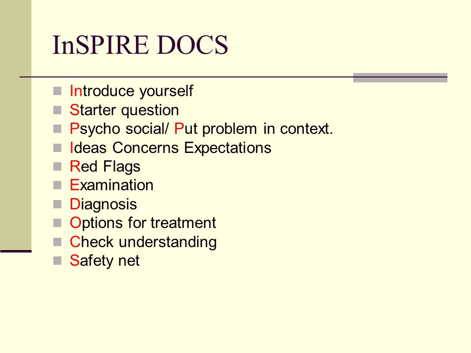 InSPIRE DOCS Introduce yourself Starter question Psycho social/ Put problem in context.