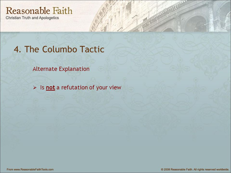 4. The Columbo Tactic Alternate Explanation  Is not a refutation of your view