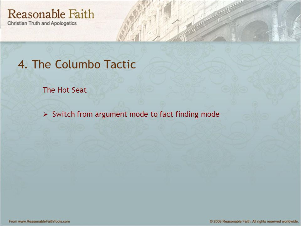 4. The Columbo Tactic The Hot Seat  Switch from argument mode to fact finding mode