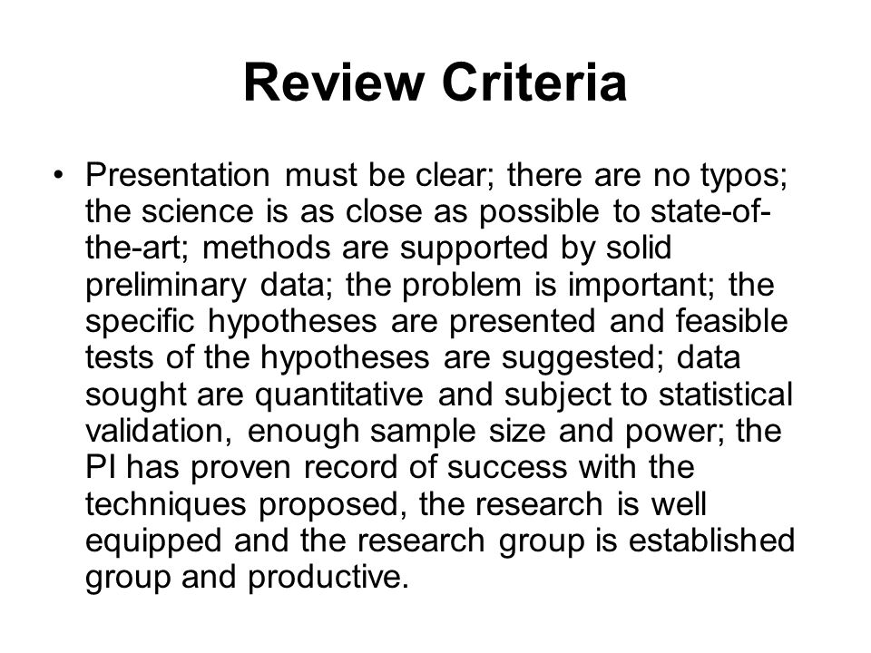Review Criteria Presentation must be clear; there are no typos; the science is as close as possible to state-of- the-art; methods are supported by solid preliminary data; the problem is important; the specific hypotheses are presented and feasible tests of the hypotheses are suggested; data sought are quantitative and subject to statistical validation, enough sample size and power; the PI has proven record of success with the techniques proposed, the research is well equipped and the research group is established group and productive.