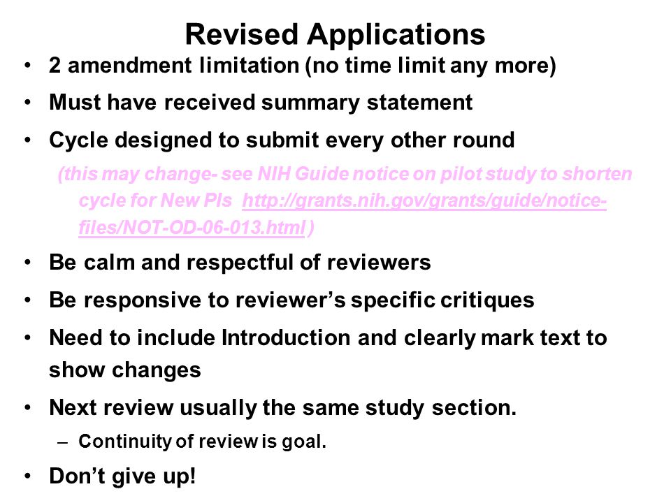 Revised Applications 2 amendment limitation (no time limit any more) Must have received summary statement Cycle designed to submit every other round (this may change- see NIH Guide notice on pilot study to shorten cycle for New PIs http://grants.nih.gov/grants/guide/notice- files/NOT-OD-06-013.html ) Be calm and respectful of reviewers Be responsive to reviewer's specific critiques Need to include Introduction and clearly mark text to show changes Next review usually the same study section.