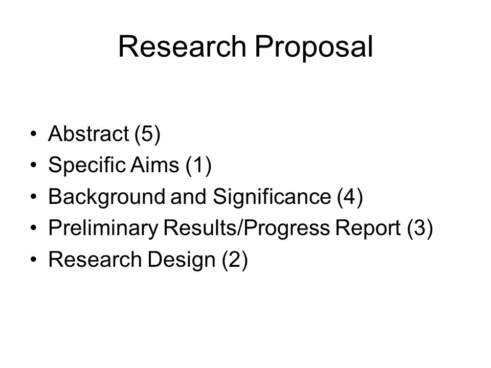 Research Proposal Abstract (5) Specific Aims (1) Background and Significance (4) Preliminary Results/Progress Report (3) Research Design (2)