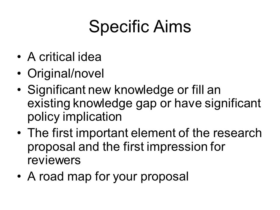 Specific Aims A critical idea Original/novel Significant new knowledge or fill an existing knowledge gap or have significant policy implication The first important element of the research proposal and the first impression for reviewers A road map for your proposal