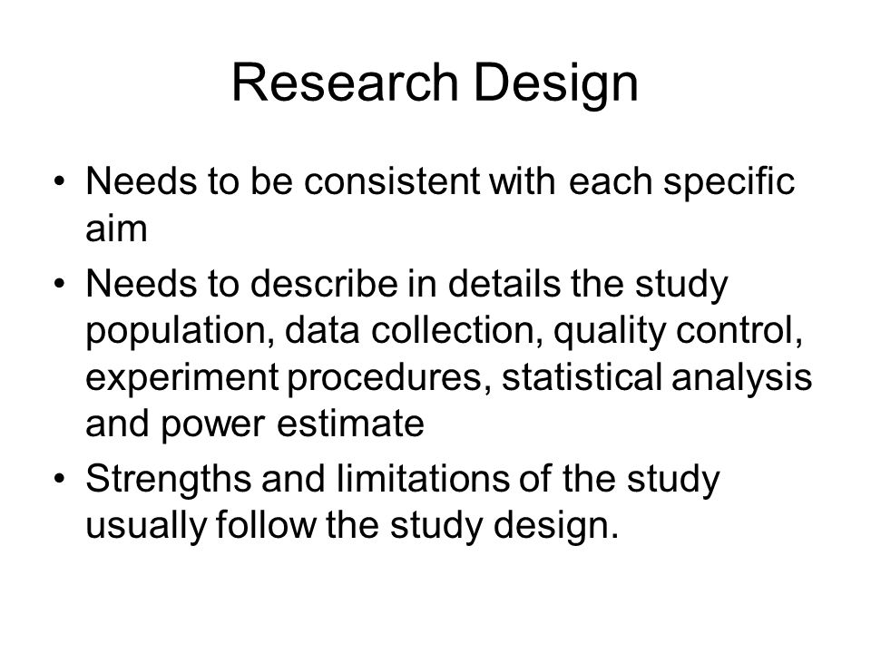 Research Design Needs to be consistent with each specific aim Needs to describe in details the study population, data collection, quality control, experiment procedures, statistical analysis and power estimate Strengths and limitations of the study usually follow the study design.