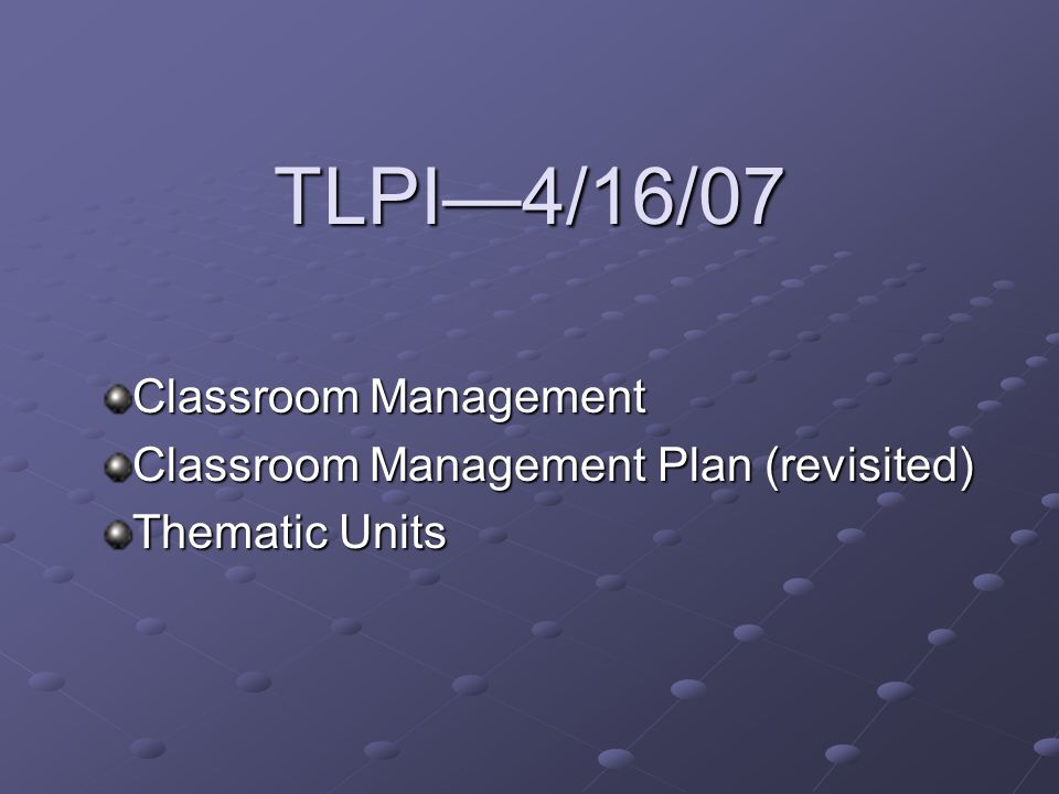 TLPI—4/16/07 Classroom Management Classroom Management Plan (revisited) Thematic Units