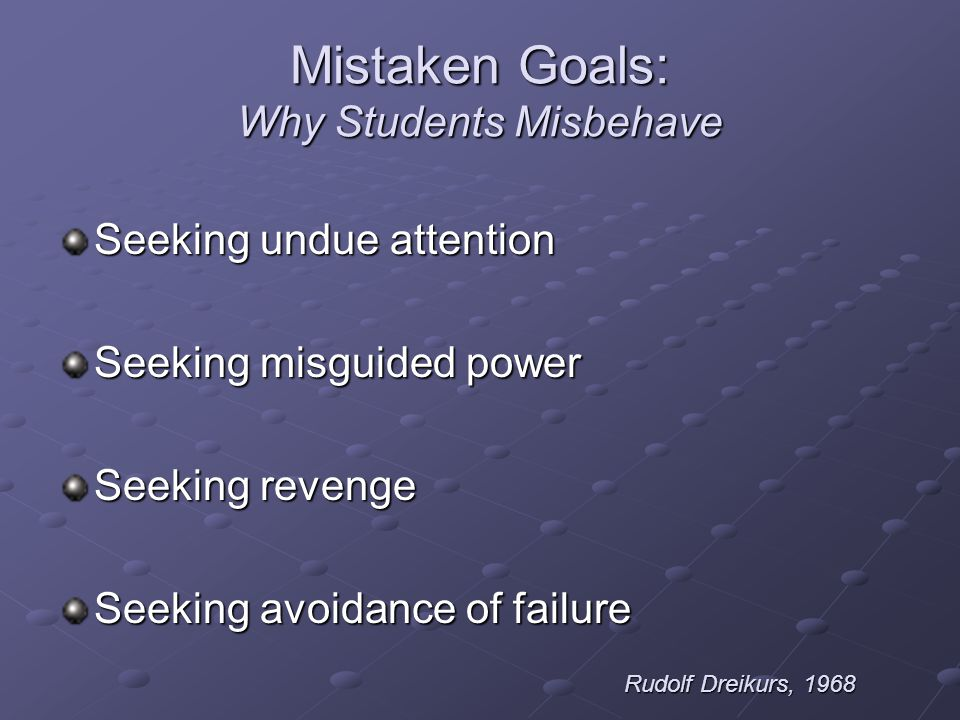 Mistaken Goals: Why Students Misbehave Seeking undue attention Seeking misguided power Seeking revenge Seeking avoidance of failure Rudolf Dreikurs, 1968