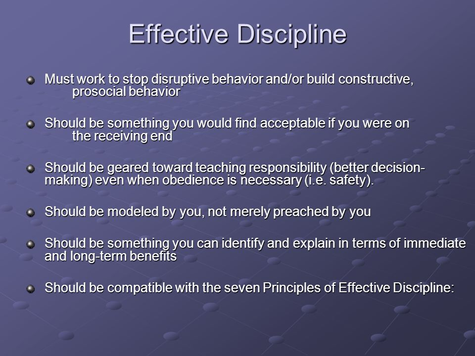 Effective Discipline Must work to stop disruptive behavior and/or build constructive, prosocial behavior Should be something you would find acceptable if you were on the receiving end Should be geared toward teaching responsibility (better decision- making) even when obedience is necessary (i.e.
