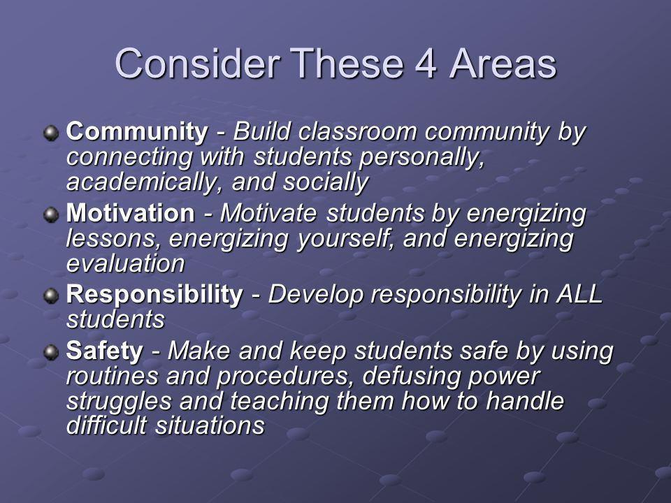 Consider These 4 Areas Community - Build classroom community by connecting with students personally, academically, and socially Motivation - Motivate students by energizing lessons, energizing yourself, and energizing evaluation Responsibility - Develop responsibility in ALL students Safety - Make and keep students safe by using routines and procedures, defusing power struggles and teaching them how to handle difficult situations