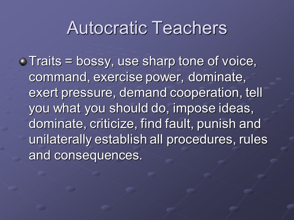 Autocratic Teachers Traits = bossy, use sharp tone of voice, command, exercise power, dominate, exert pressure, demand cooperation, tell you what you should do, impose ideas, dominate, criticize, find fault, punish and unilaterally establish all procedures, rules and consequences.