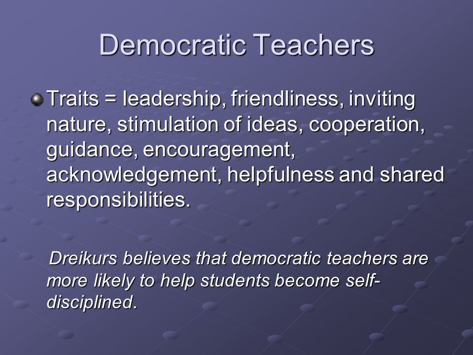 Democratic Teachers Traits = leadership, friendliness, inviting nature, stimulation of ideas, cooperation, guidance, encouragement, acknowledgement, helpfulness and shared responsibilities.