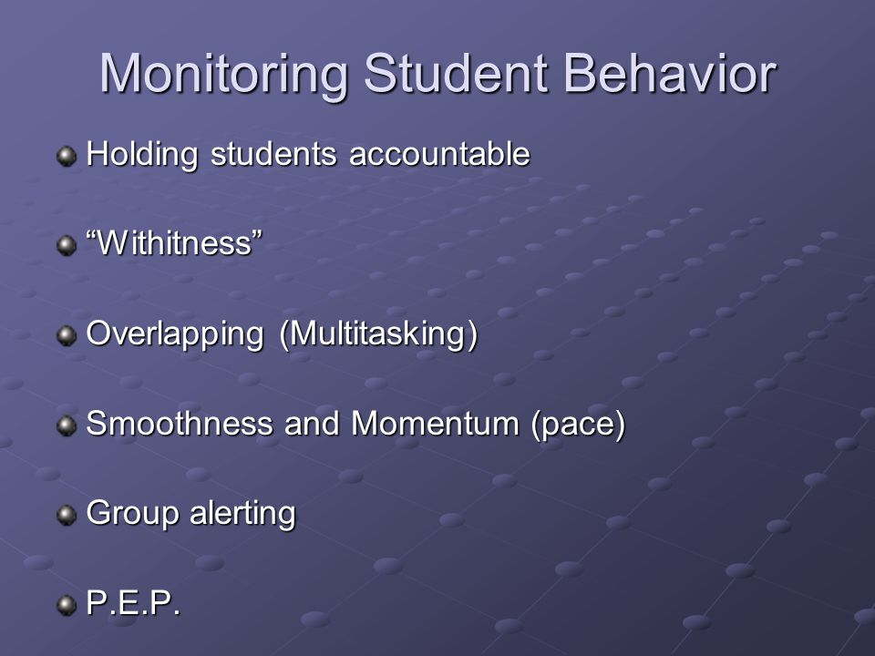 Monitoring Student Behavior Holding students accountable Withitness Overlapping (Multitasking) Smoothness and Momentum (pace) Group alerting P.E.P.