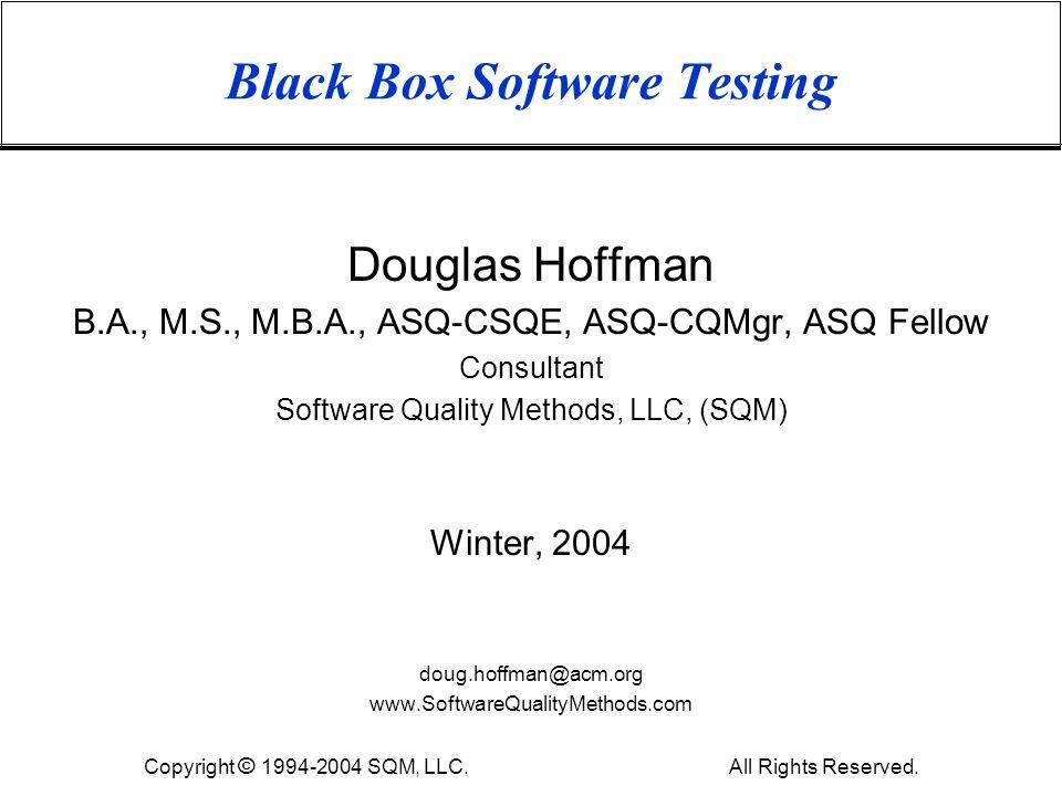 Black Box Software Testing Douglas Hoffman B.A., M.S., M.B.A., ASQ-CSQE, ASQ-CQMgr, ASQ Fellow Consultant Software Quality Methods, LLC, (SQM) Winter,