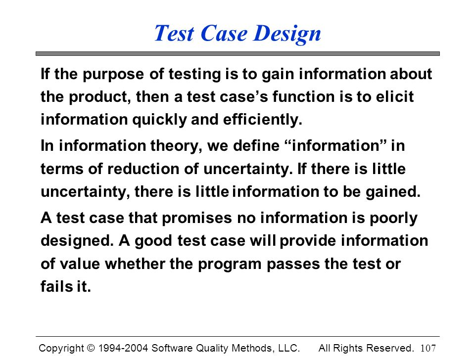 Copyright © 1994-2004 Software Quality Methods, LLC. All Rights Reserved. 107 Test Case Design If the purpose of testing is to gain information about