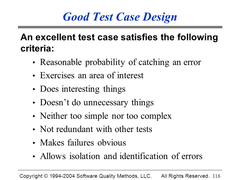 Copyright © 1994-2004 Software Quality Methods, LLC. All Rights Reserved. 116 Good Test Case Design An excellent test case satisfies the following cri