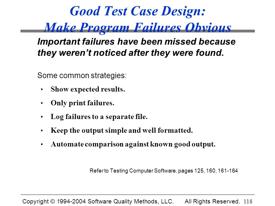 Copyright © 1994-2004 Software Quality Methods, LLC. All Rights Reserved. 118 Good Test Case Design: Make Program Failures Obvious Important failures