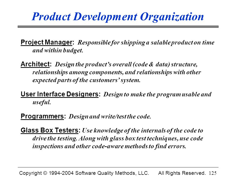 Copyright © 1994-2004 Software Quality Methods, LLC. All Rights Reserved. 125 Product Development Organization Project Manager: Responsible for shippi