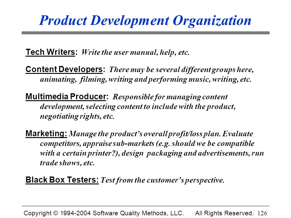 Copyright © 1994-2004 Software Quality Methods, LLC. All Rights Reserved. 126 Product Development Organization Tech Writers: Write the user manual, he