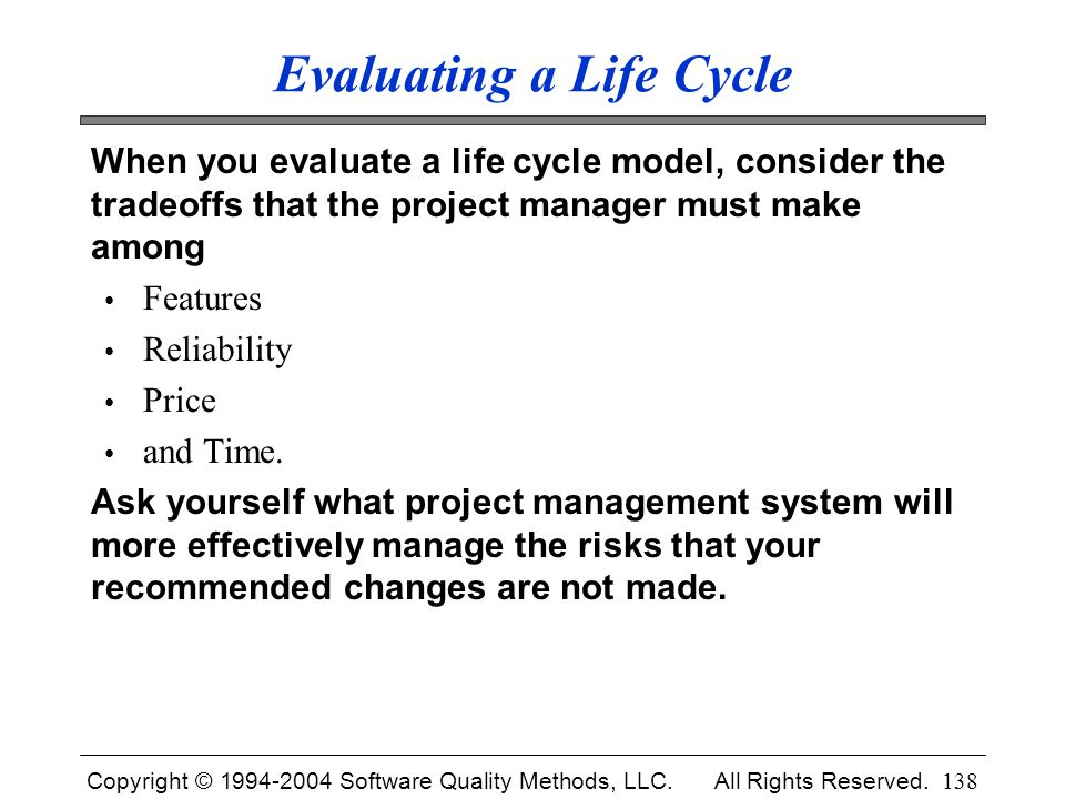 Copyright © 1994-2004 Software Quality Methods, LLC. All Rights Reserved. 138 Evaluating a Life Cycle When you evaluate a life cycle model, consider t
