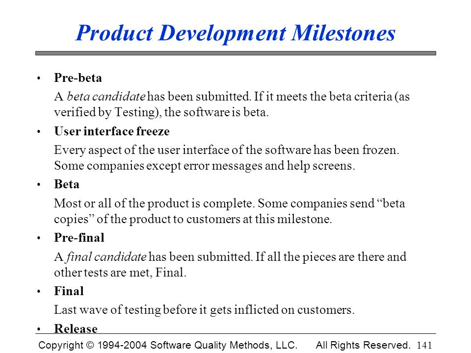 Copyright © 1994-2004 Software Quality Methods, LLC. All Rights Reserved. 141 Product Development Milestones Pre-beta A beta candidate has been submit