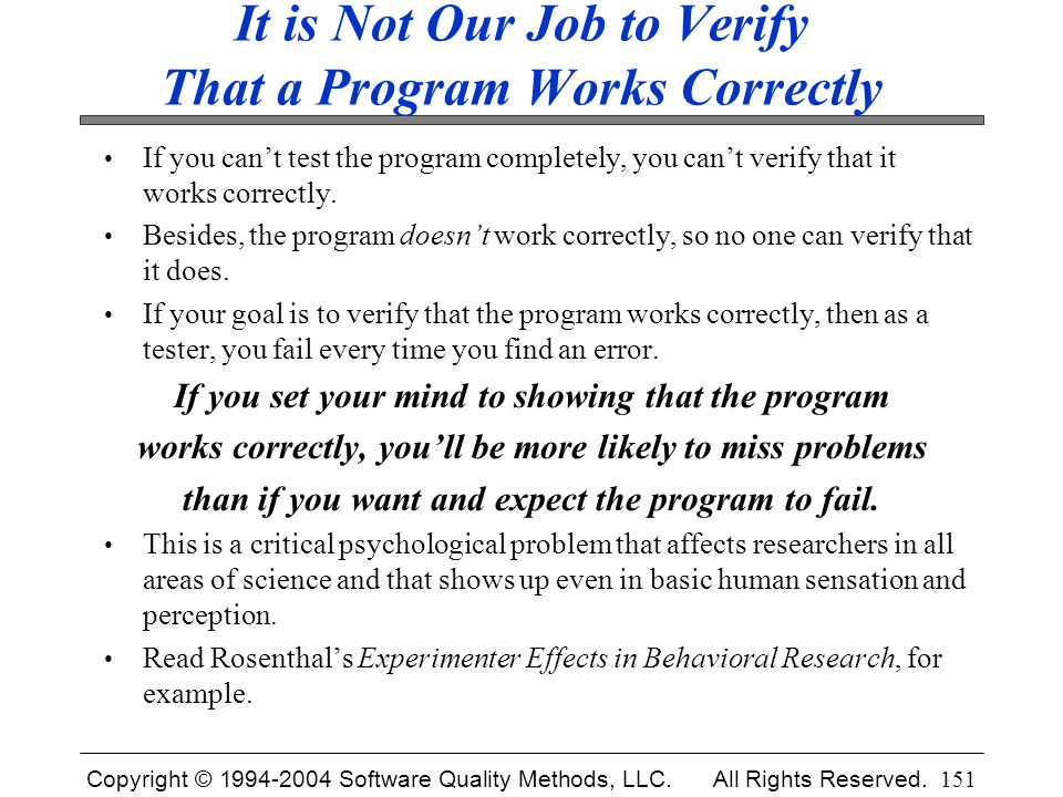Copyright © 1994-2004 Software Quality Methods, LLC. All Rights Reserved. 151 It is Not Our Job to Verify That a Program Works Correctly If you can't