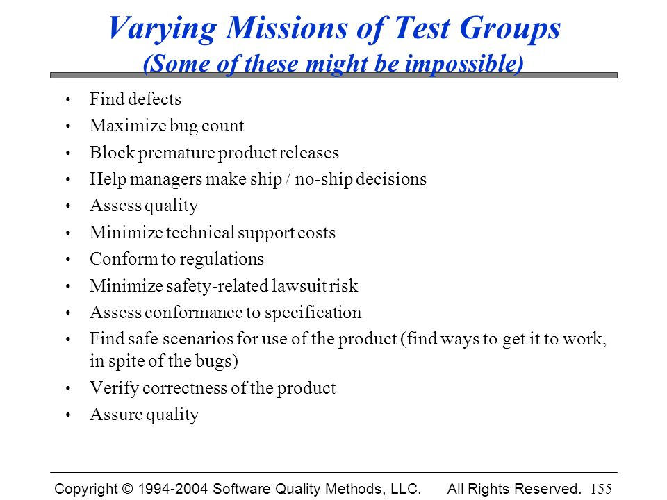 Copyright © 1994-2004 Software Quality Methods, LLC. All Rights Reserved. 155 Varying Missions of Test Groups (Some of these might be impossible) Find