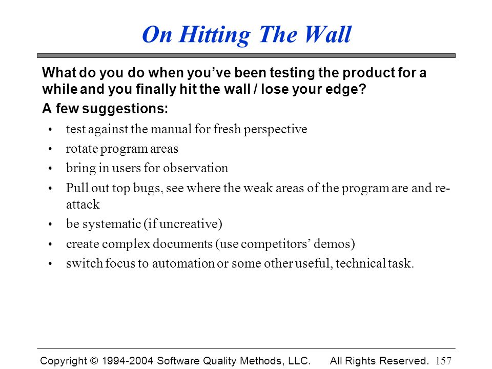 Copyright © 1994-2004 Software Quality Methods, LLC. All Rights Reserved. 157 On Hitting The Wall What do you do when you've been testing the product