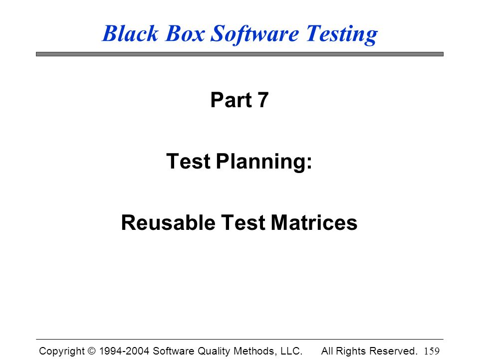 Copyright © 1994-2004 Software Quality Methods, LLC. All Rights Reserved. 159 Black Box Software Testing Part 7 Test Planning: Reusable Test Matrices