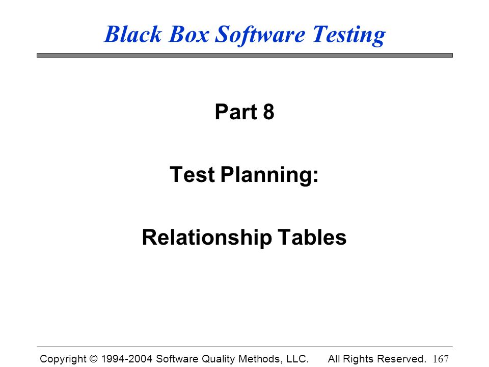 Copyright © 1994-2004 Software Quality Methods, LLC. All Rights Reserved. 167 Black Box Software Testing Part 8 Test Planning: Relationship Tables