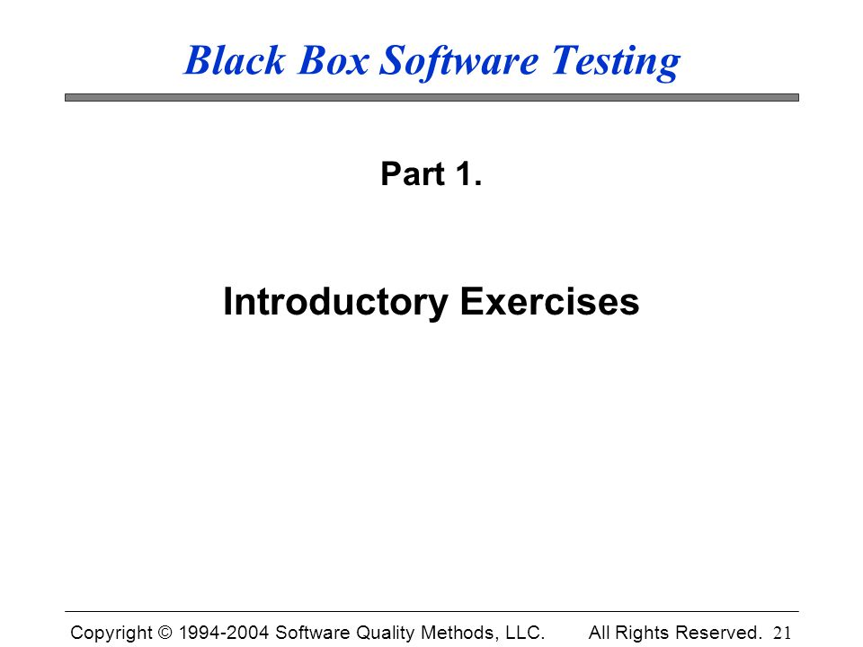 Copyright © 1994-2004 Software Quality Methods, LLC. All Rights Reserved. 21 Black Box Software Testing Part 1. Introductory Exercises