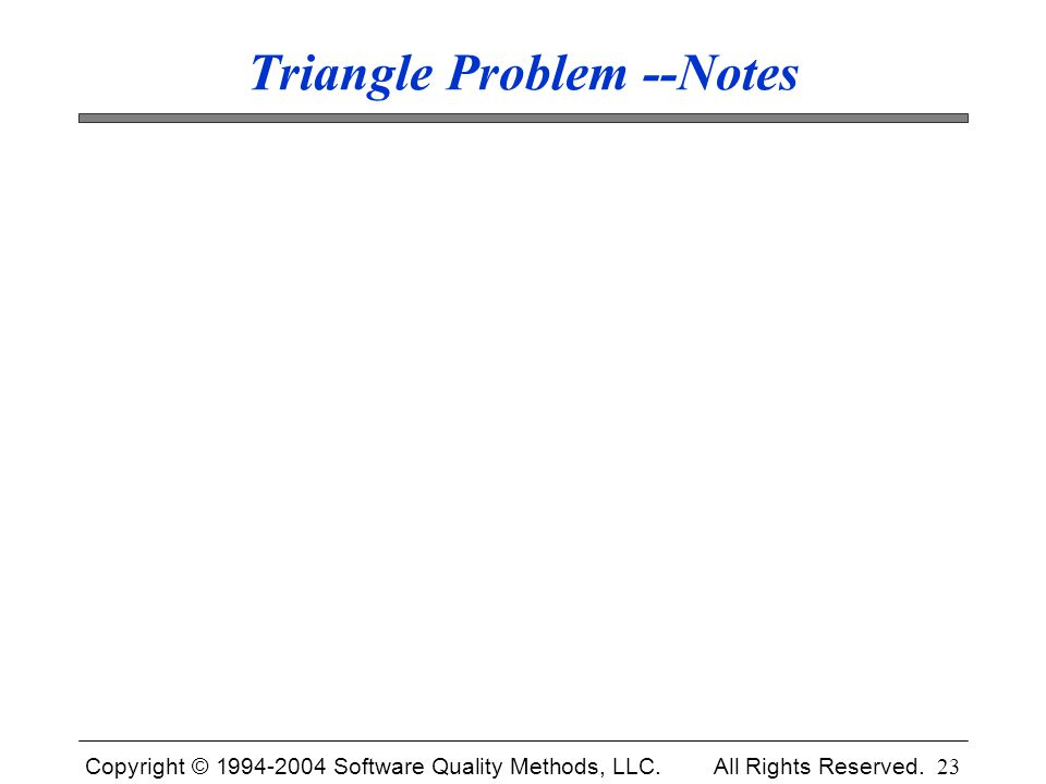 Copyright © 1994-2004 Software Quality Methods, LLC. All Rights Reserved. 23 Triangle Problem --Notes