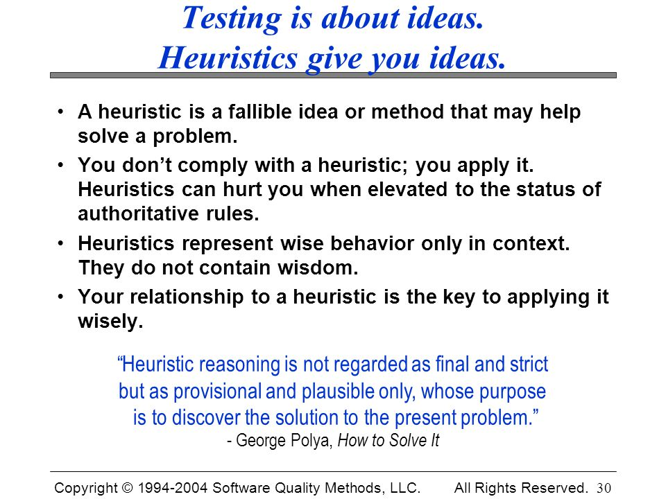 Copyright © 1994-2004 Software Quality Methods, LLC. All Rights Reserved. 30 Testing is about ideas. Heuristics give you ideas. A heuristic is a falli