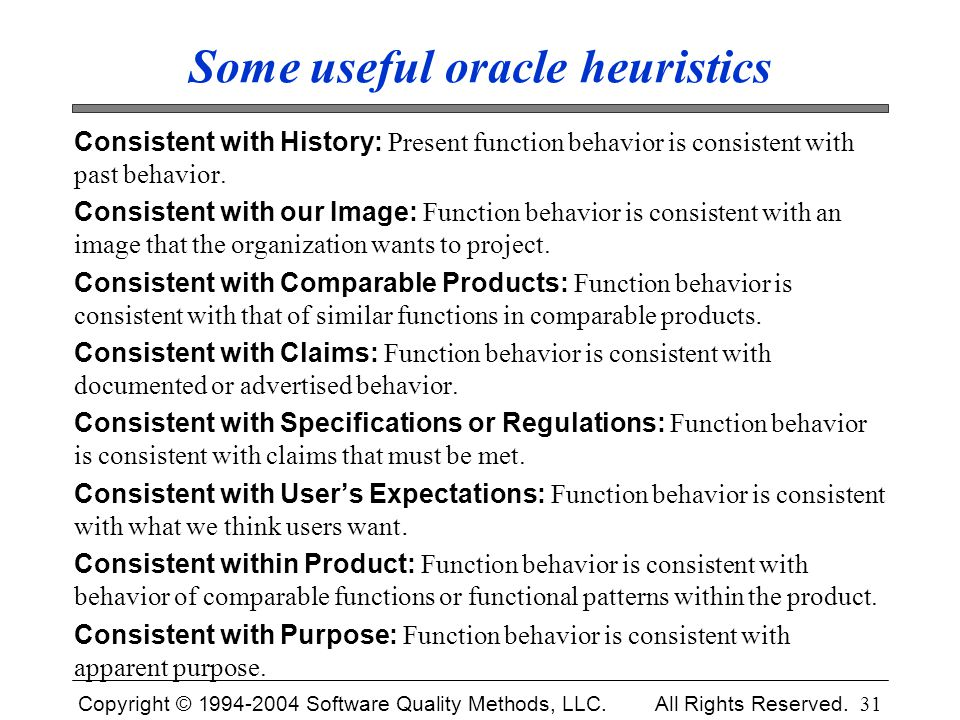 Copyright © 1994-2004 Software Quality Methods, LLC. All Rights Reserved. 31 Some useful oracle heuristics Consistent with History: Present function b