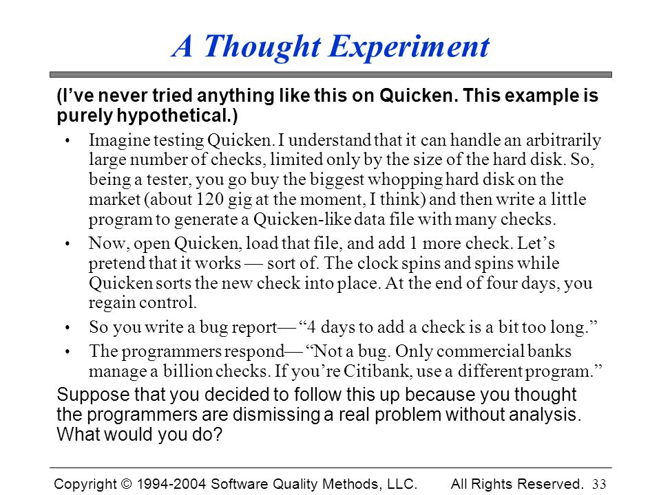 Copyright © 1994-2004 Software Quality Methods, LLC. All Rights Reserved. 33 A Thought Experiment (I've never tried anything like this on Quicken. Thi