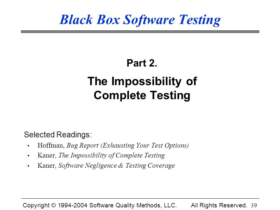 Copyright © 1994-2004 Software Quality Methods, LLC. All Rights Reserved. 39 Black Box Software Testing Part 2. The Impossibility of Complete Testing