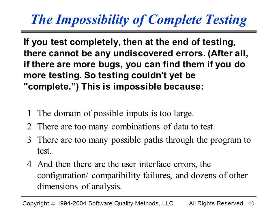 Copyright © 1994-2004 Software Quality Methods, LLC. All Rights Reserved. 40 The Impossibility of Complete Testing If you test completely, then at the